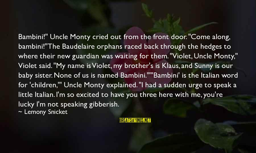 """Little Brother And Sister Sayings By Lemony Snicket: Bambini!"""" Uncle Monty cried out from the front door. """"Come along, bambini!""""The Baudelaire orphans raced"""