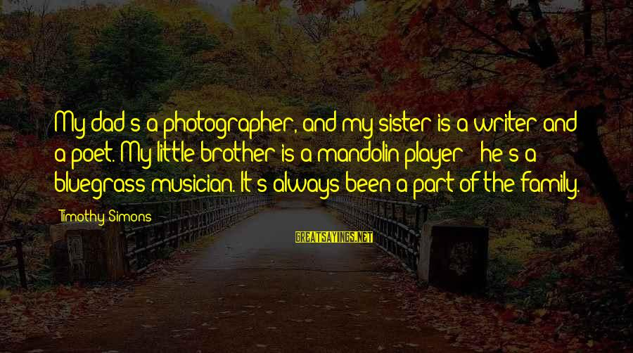 Little Brother And Sister Sayings By Timothy Simons: My dad's a photographer, and my sister is a writer and a poet. My little