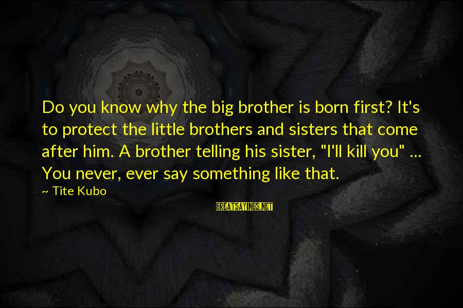Little Brother And Sister Sayings By Tite Kubo: Do you know why the big brother is born first? It's to protect the little