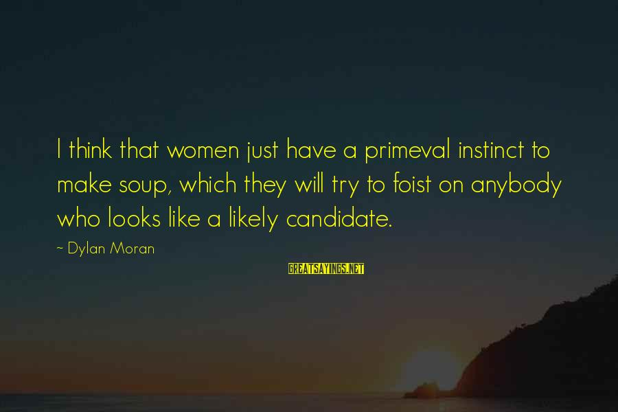 Little Helping Hands Sayings By Dylan Moran: I think that women just have a primeval instinct to make soup, which they will