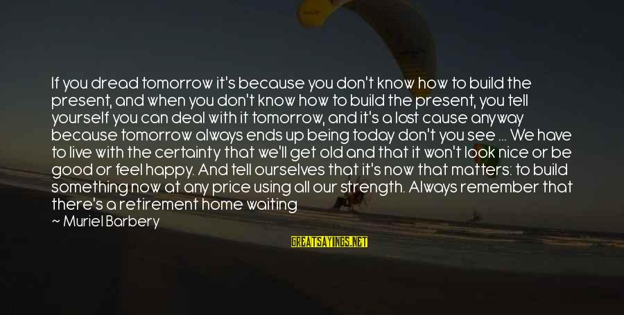 Little Muriel Sayings By Muriel Barbery: If you dread tomorrow it's because you don't know how to build the present, and