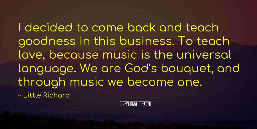 Little Richard Sayings: I decided to come back and teach goodness in this business. To teach love, because