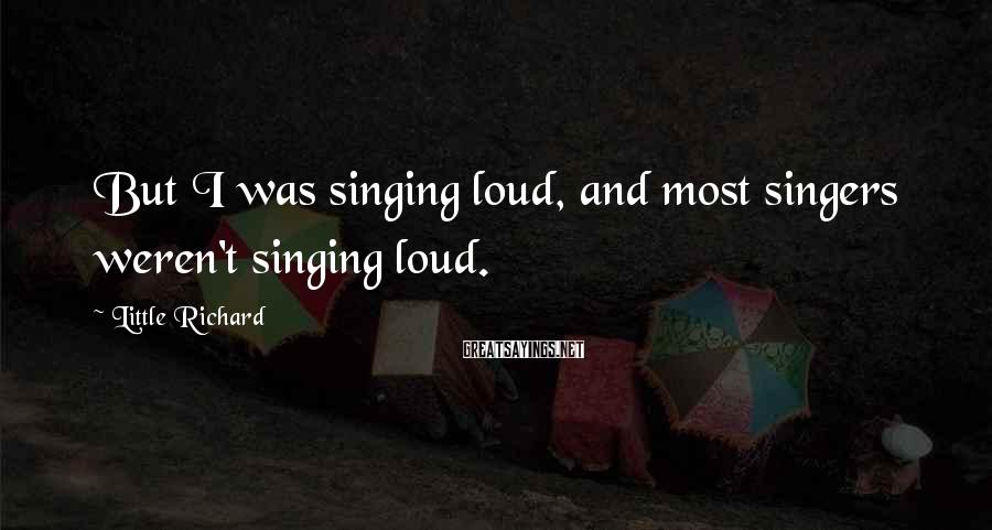 Little Richard Sayings: But I was singing loud, and most singers weren't singing loud.