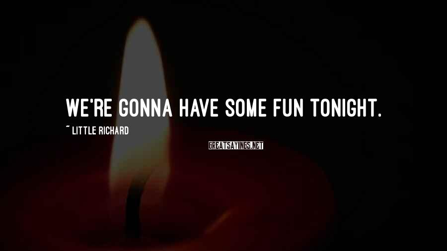 Little Richard Sayings: We're gonna have some fun tonight.