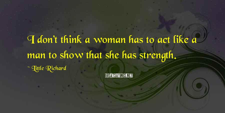 Little Richard Sayings: I don't think a woman has to act like a man to show that she
