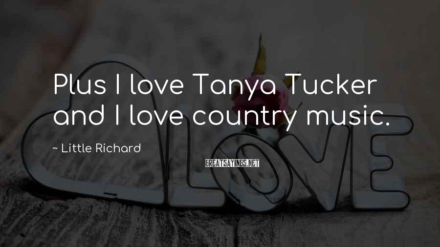 Little Richard Sayings: Plus I love Tanya Tucker and I love country music.