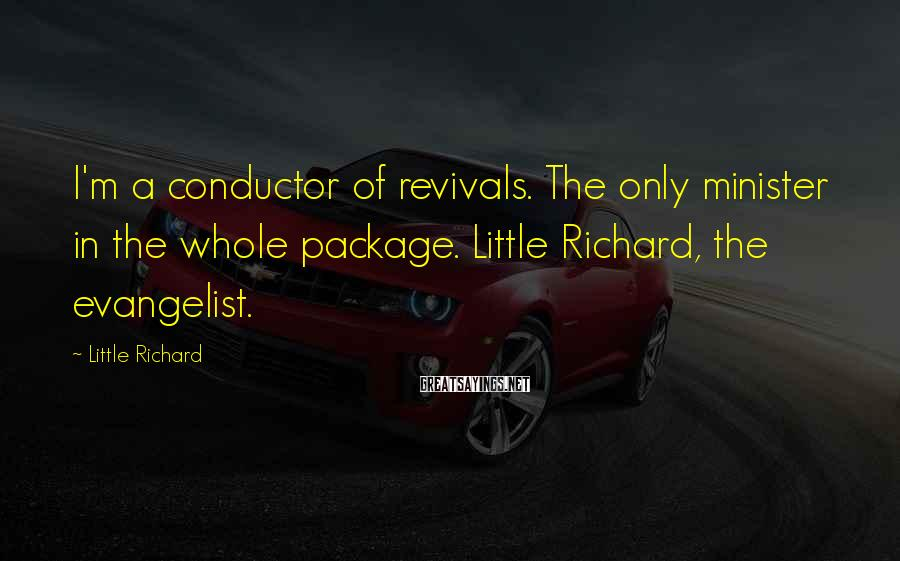 Little Richard Sayings: I'm a conductor of revivals. The only minister in the whole package. Little Richard, the
