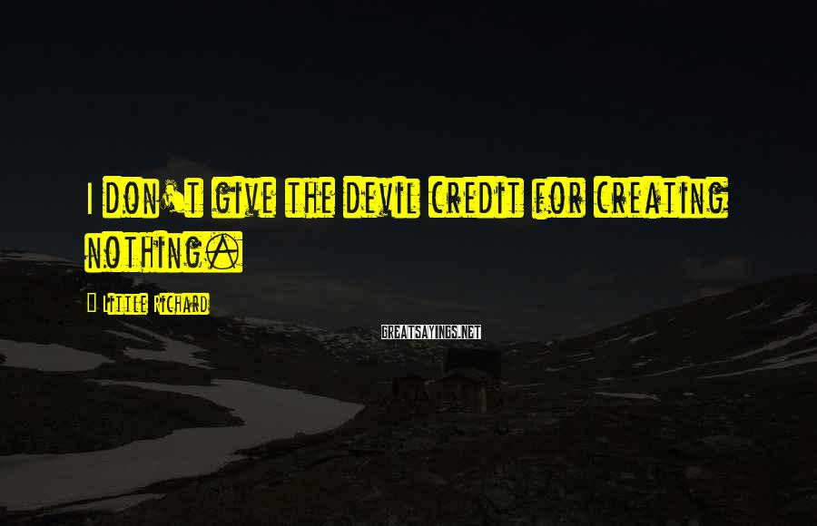 Little Richard Sayings: I don't give the devil credit for creating nothing.