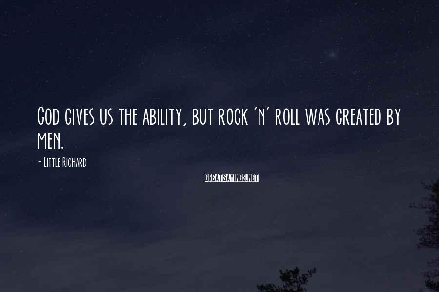 Little Richard Sayings: God gives us the ability, but rock 'n' roll was created by men.