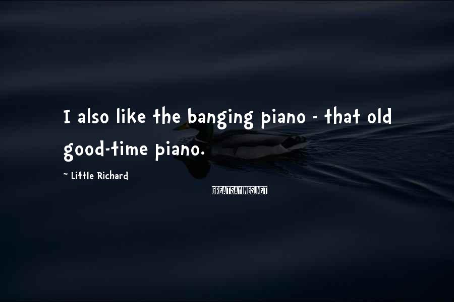 Little Richard Sayings: I also like the banging piano - that old good-time piano.