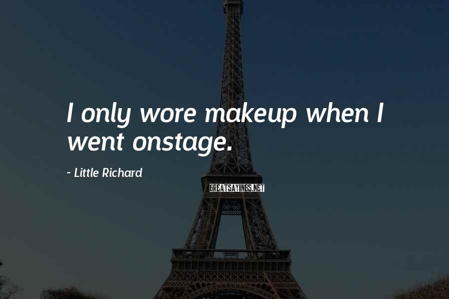 Little Richard Sayings: I only wore makeup when I went onstage.