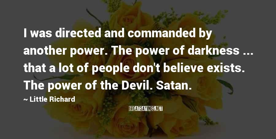 Little Richard Sayings: I was directed and commanded by another power. The power of darkness ... that a