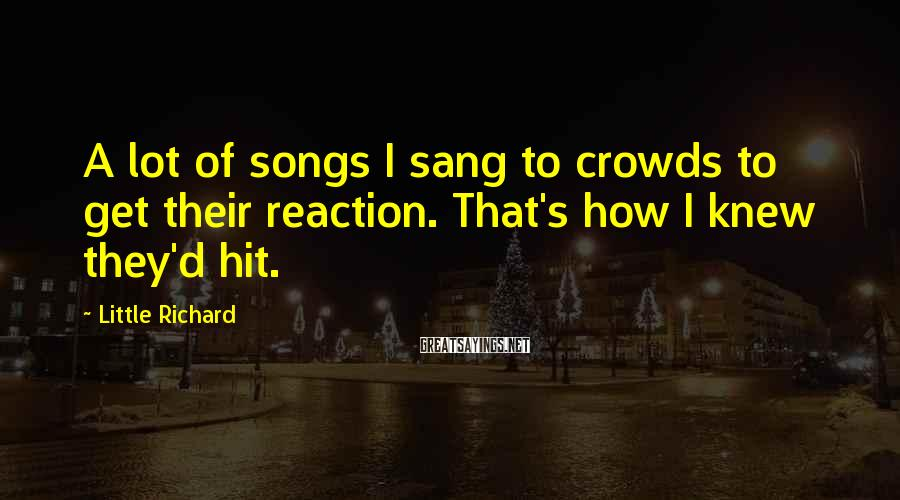 Little Richard Sayings: A lot of songs I sang to crowds to get their reaction. That's how I