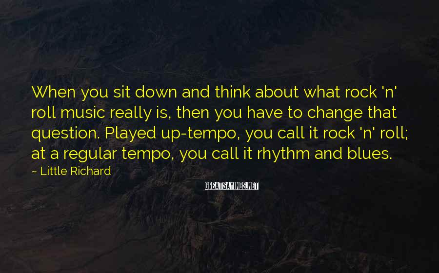 Little Richard Sayings: When you sit down and think about what rock 'n' roll music really is, then