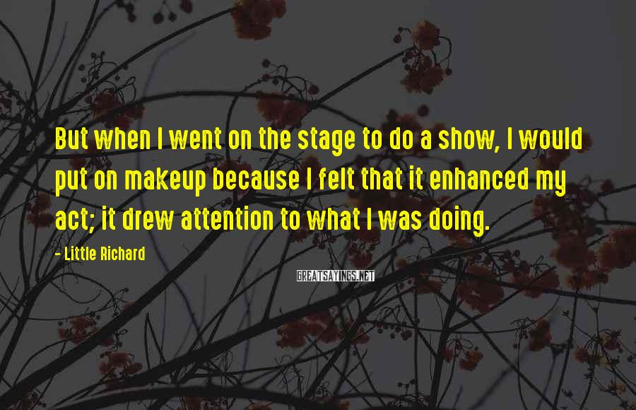 Little Richard Sayings: But when I went on the stage to do a show, I would put on
