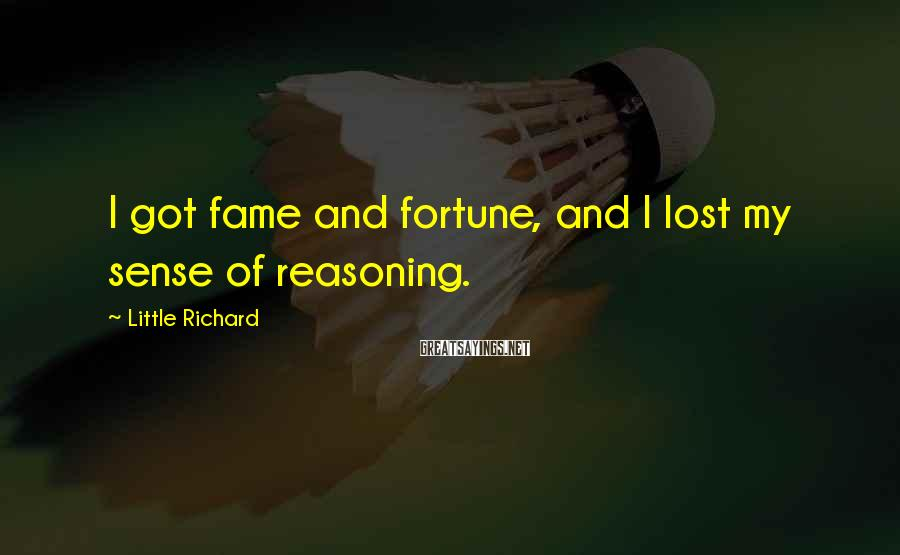 Little Richard Sayings: I got fame and fortune, and I lost my sense of reasoning.