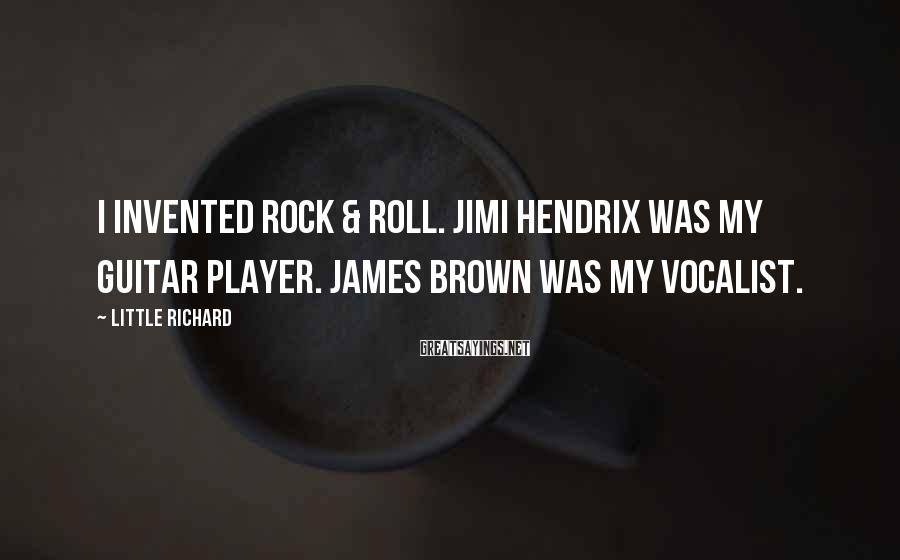 Little Richard Sayings: I invented rock & roll. Jimi Hendrix was my guitar player. James Brown was my
