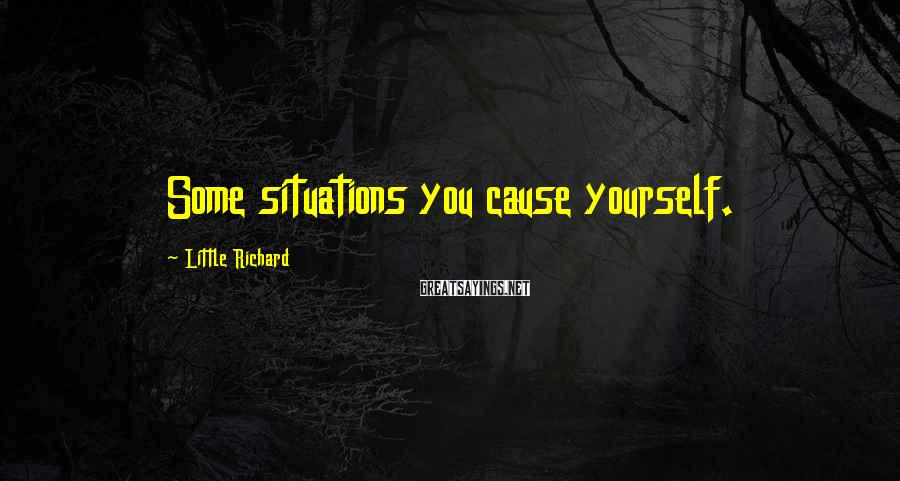 Little Richard Sayings: Some situations you cause yourself.