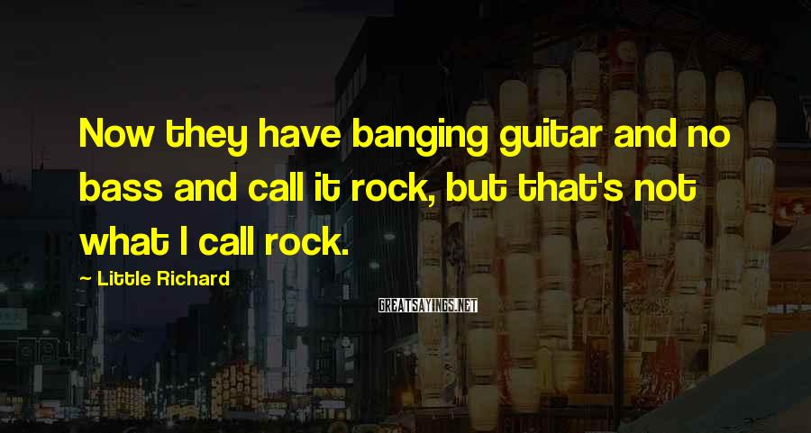 Little Richard Sayings: Now they have banging guitar and no bass and call it rock, but that's not