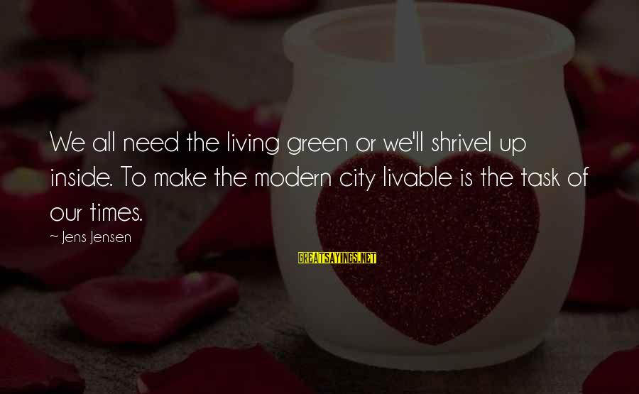 Livable City Sayings By Jens Jensen: We all need the living green or we'll shrivel up inside. To make the modern