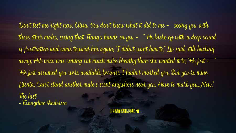 Liv'd Sayings By Evangeline Anderson: Don't test me right now, Olivia. You don't know what it did to me -