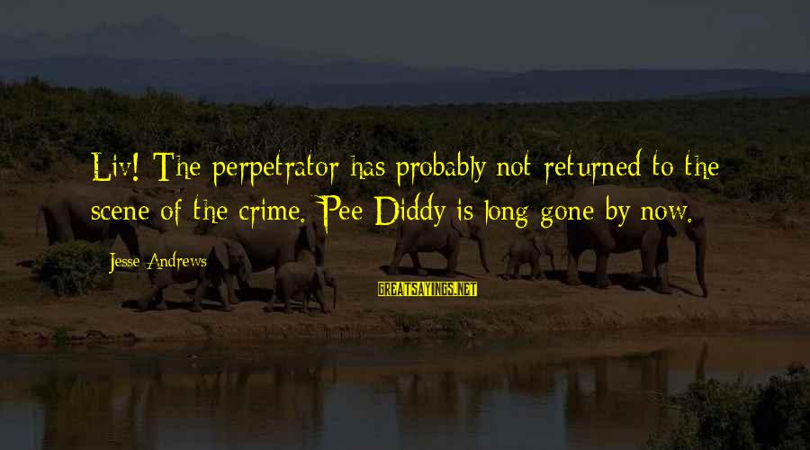 Liv'd Sayings By Jesse Andrews: Liv! The perpetrator has probably not returned to the scene of the crime. Pee Diddy