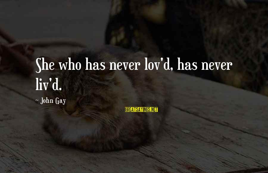 Liv'd Sayings By John Gay: She who has never lov'd, has never liv'd.