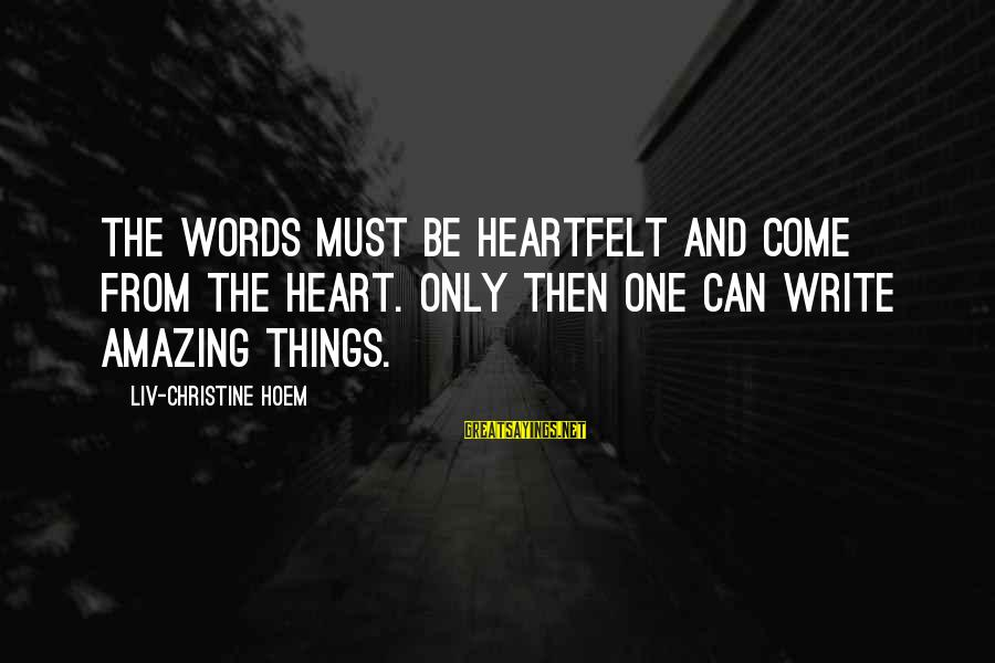 Liv'd Sayings By Liv-Christine Hoem: The words must be heartfelt and come from the heart. Only then one can write