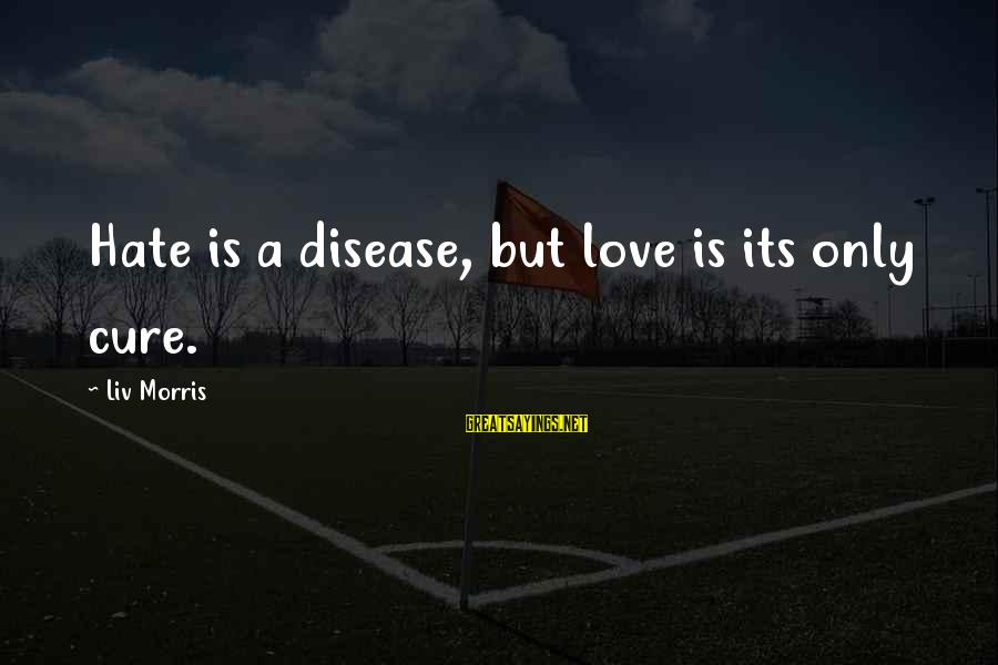 Liv'd Sayings By Liv Morris: Hate is a disease, but love is its only cure.