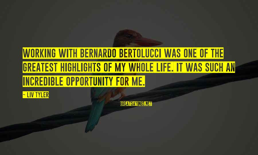 Liv'd Sayings By Liv Tyler: Working with Bernardo Bertolucci was one of the greatest highlights of my whole life. It