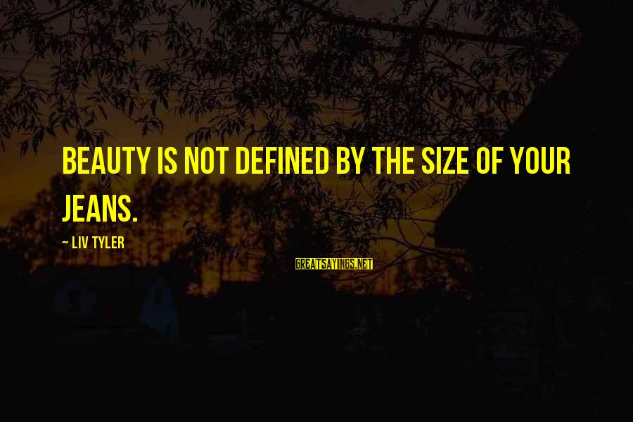 Liv'd Sayings By Liv Tyler: Beauty is not defined by the size of your jeans.