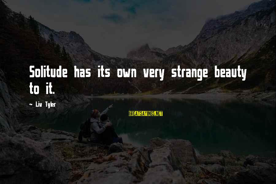 Liv'd Sayings By Liv Tyler: Solitude has its own very strange beauty to it.