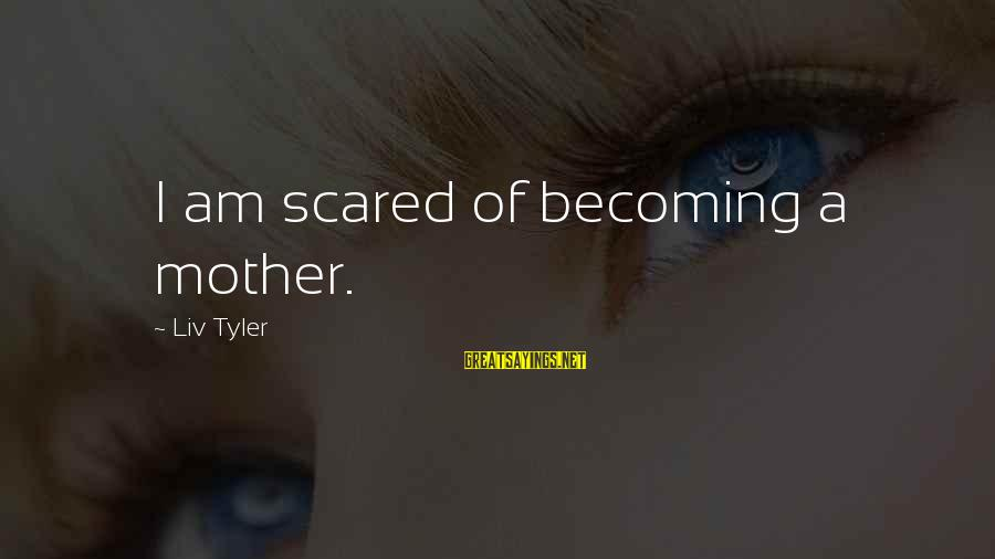 Liv'd Sayings By Liv Tyler: I am scared of becoming a mother.