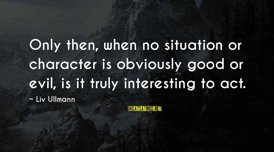 Liv'd Sayings By Liv Ullmann: Only then, when no situation or character is obviously good or evil, is it truly