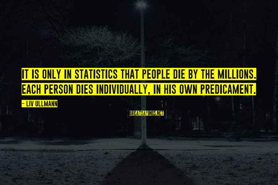 Liv'd Sayings By Liv Ullmann: It is only in statistics that people die by the millions. Each person dies individually,