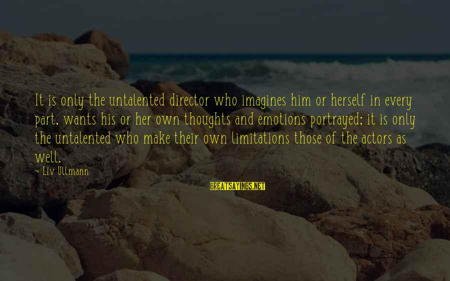 Liv'd Sayings By Liv Ullmann: It is only the untalented director who imagines him or herself in every part, wants