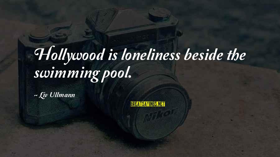 Liv'd Sayings By Liv Ullmann: Hollywood is loneliness beside the swimming pool.