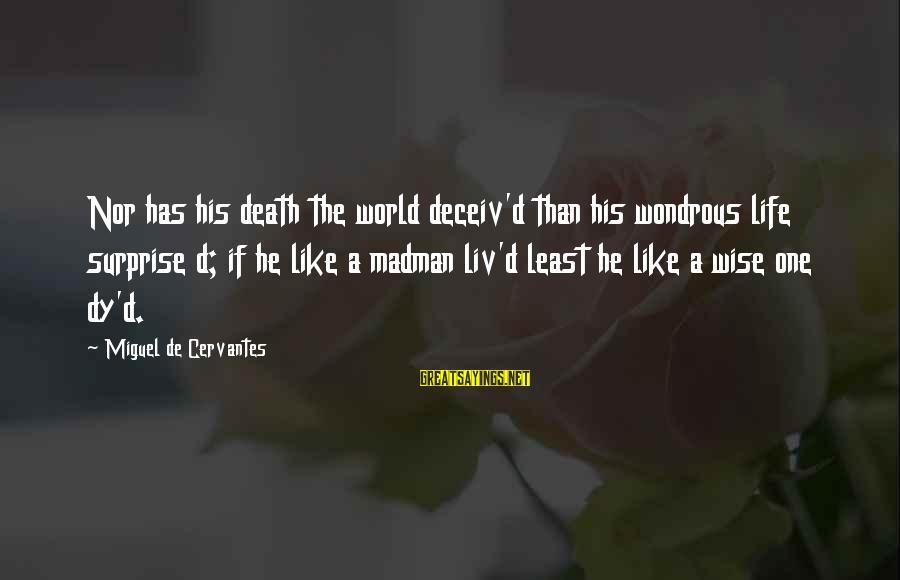 Liv'd Sayings By Miguel De Cervantes: Nor has his death the world deceiv'd than his wondrous life surprise d; if he