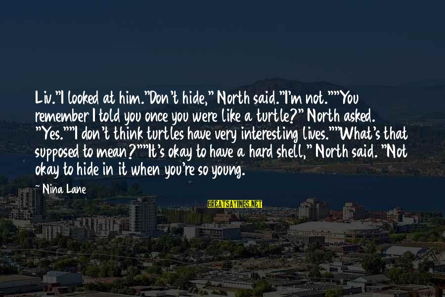 """Liv'd Sayings By Nina Lane: Liv.""""I looked at him.""""Don't hide,"""" North said.""""I'm not.""""""""You remember I told you once you were"""