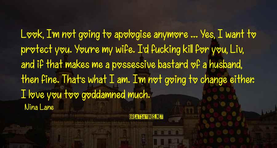 Liv'd Sayings By Nina Lane: Look, I'm not going to apologise anymore ... Yes, I want to protect you. You're