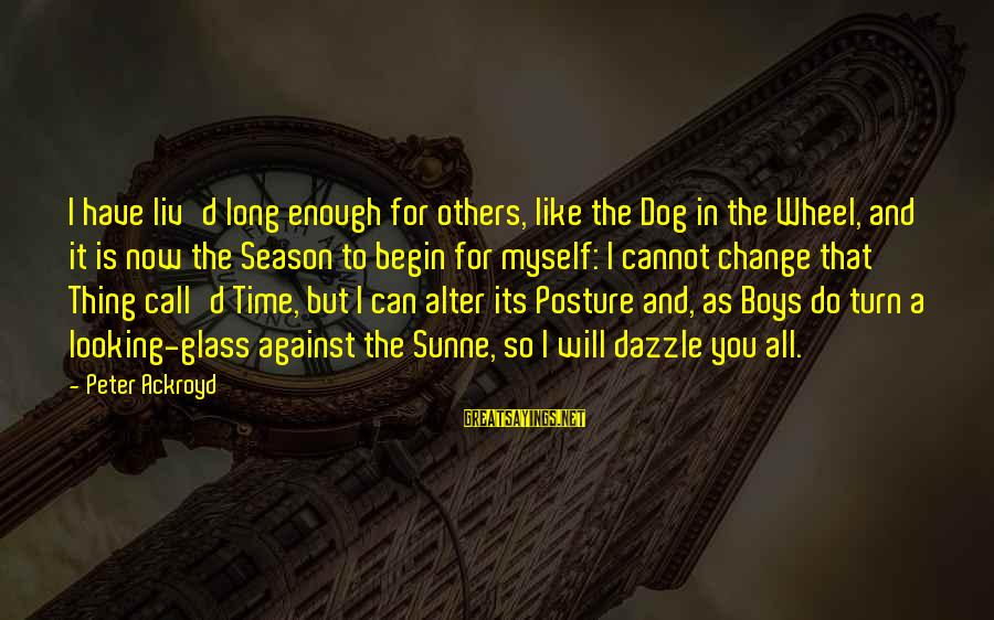 Liv'd Sayings By Peter Ackroyd: I have liv'd long enough for others, like the Dog in the Wheel, and it
