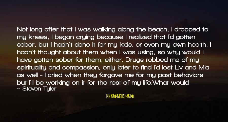 Liv'd Sayings By Steven Tyler: Not long after that I was walking along the beach, I dropped to my knees,