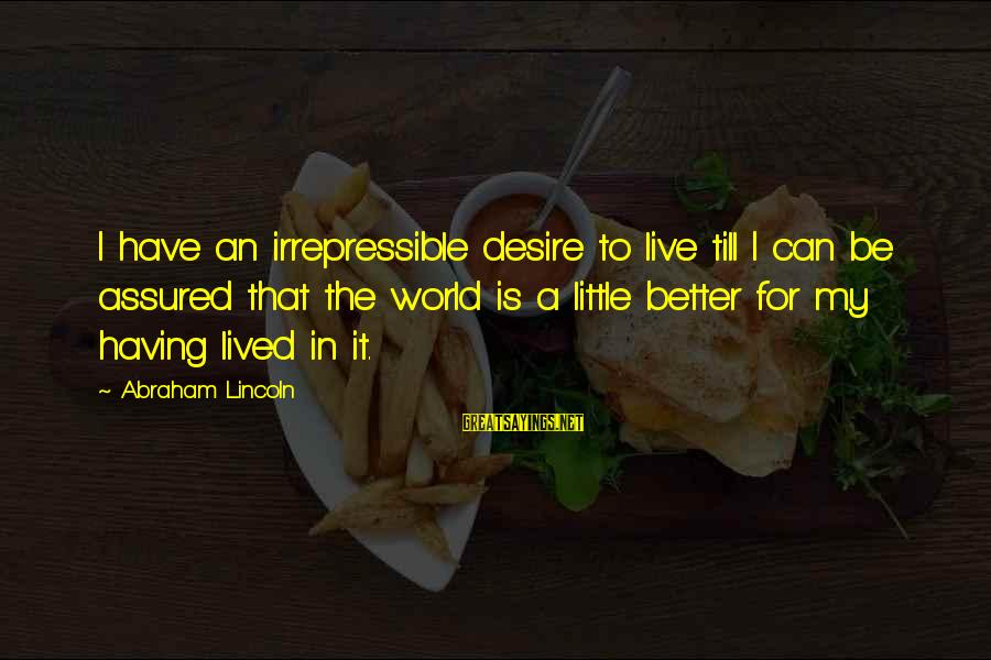 Live A Little Better Sayings By Abraham Lincoln: I have an irrepressible desire to live till I can be assured that the world