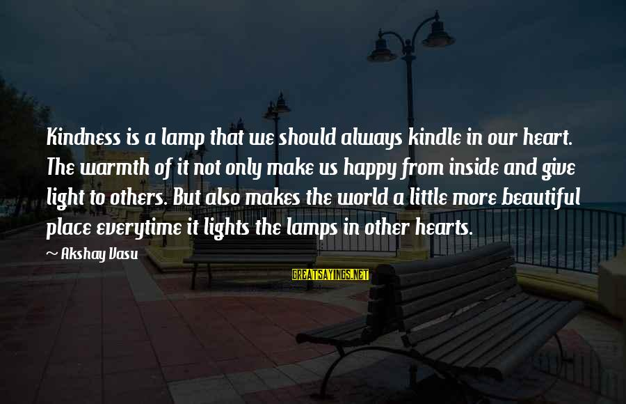 Live A Little Better Sayings By Akshay Vasu: Kindness is a lamp that we should always kindle in our heart. The warmth of