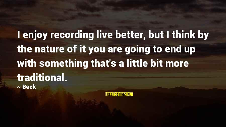 Live A Little Better Sayings By Beck: I enjoy recording live better, but I think by the nature of it you are