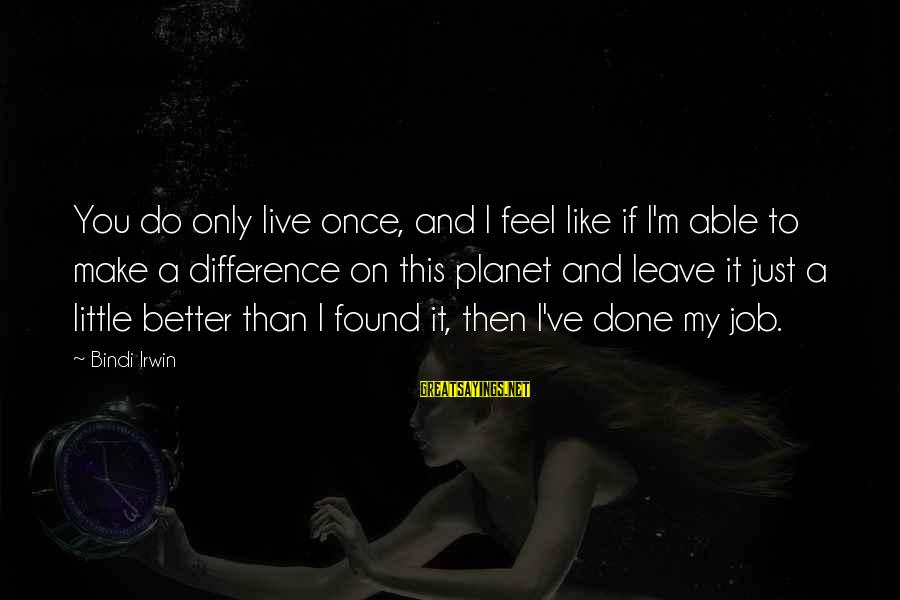 Live A Little Better Sayings By Bindi Irwin: You do only live once, and I feel like if I'm able to make a
