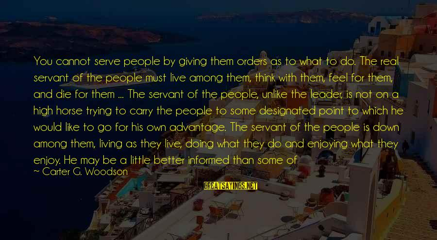 Live A Little Better Sayings By Carter G. Woodson: You cannot serve people by giving them orders as to what to do. The real