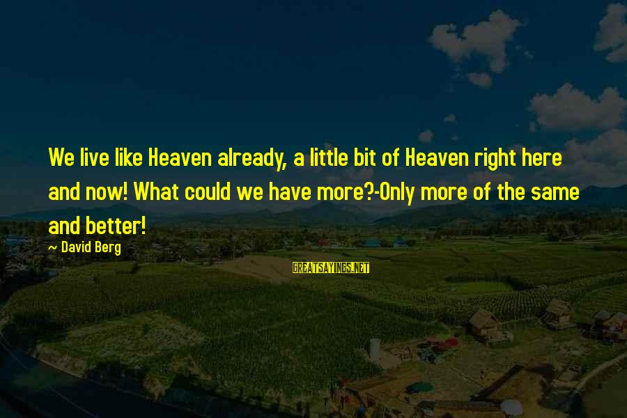 Live A Little Better Sayings By David Berg: We live like Heaven already, a little bit of Heaven right here and now! What