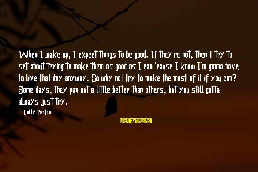 Live A Little Better Sayings By Dolly Parton: When I wake up, I expect things to be good. If they're not, then I