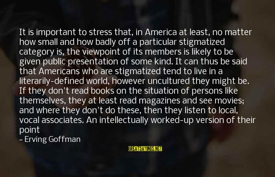 Live A Little Better Sayings By Erving Goffman: It is important to stress that, in America at least, no matter how small and